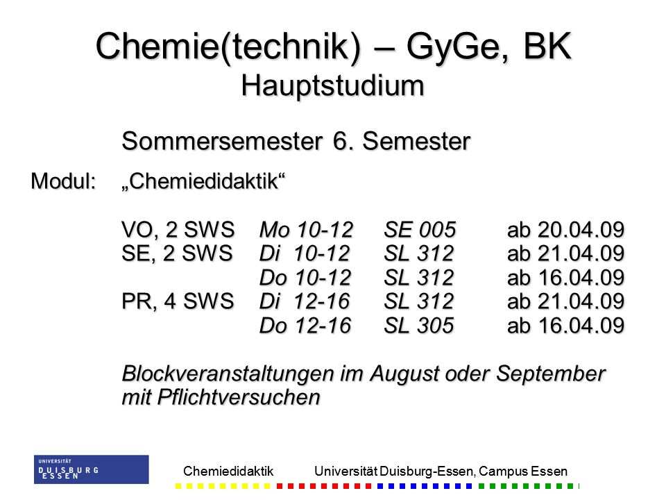 Chemiedidaktik Universität Duisburg-Essen, Campus Essen Sommersemester 6. Semester Modul:Chemiedidaktik VO, 2 SWSMo 10-12 SE 005ab 20.04.09 SE, 2 SWSD
