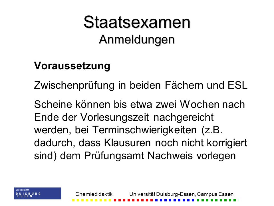 Chemiedidaktik Universität Duisburg-Essen, Campus Essen Voraussetzung Zwischenprüfung in beiden Fächern und ESL Scheine können bis etwa zwei Wochen nach Ende der Vorlesungszeit nachgereicht werden, bei Terminschwierigkeiten (z.B.