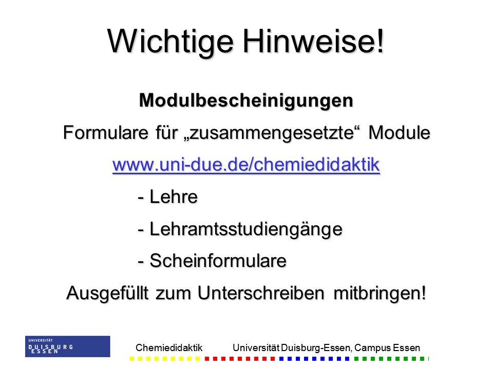 Chemiedidaktik Universität Duisburg-Essen, Campus Essen Modulbescheinigungen Formulare für zusammengesetzte Module www.uni-due.de/chemiedidaktik - Lehre - Lehramtsstudiengänge - Scheinformulare Ausgefüllt zum Unterschreiben mitbringen.