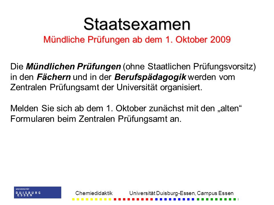 Chemiedidaktik Universität Duisburg-Essen, Campus Essen Staatsexamen Mündliche Prüfungen ab dem 1. Oktober 2009 Die Mündlichen Prüfungen (ohne Staatli