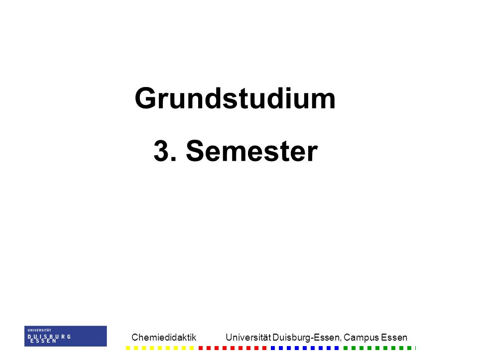 Chemiedidaktik Universität Duisburg-Essen, Campus Essen Grundstudium 3. Semester