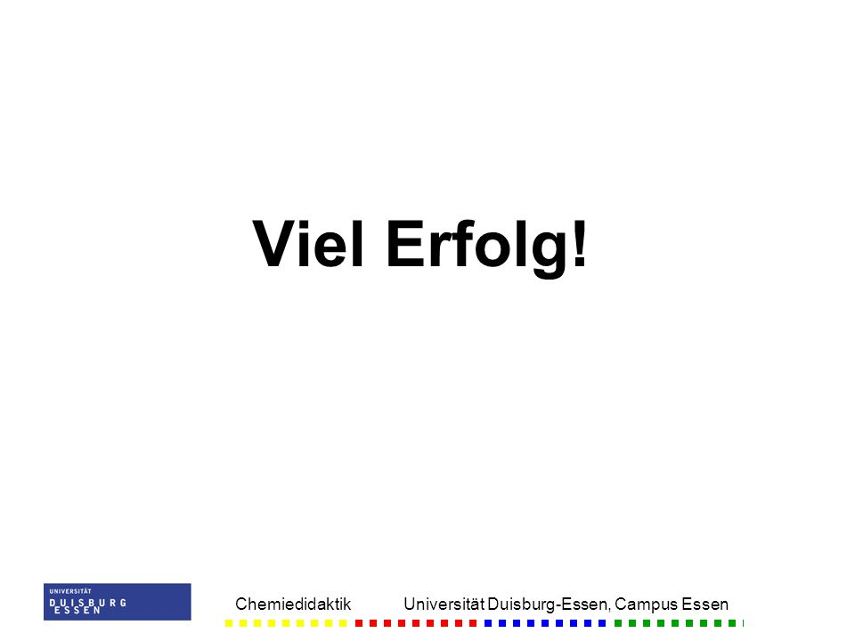 Chemiedidaktik Universität Duisburg-Essen, Campus Essen Viel Erfolg!