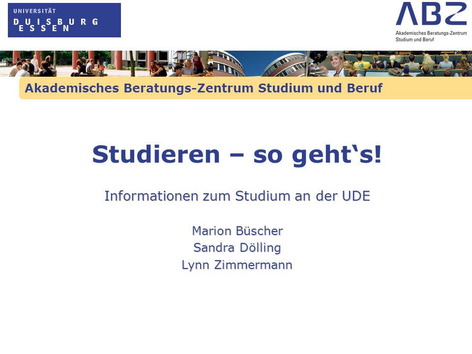Akademisches Beratungs-Zentrum Studium und Beruf Studieren – so gehts! Informationen zum Studium an der UDE Marion Büscher Sandra Dölling Lynn Zimmerm