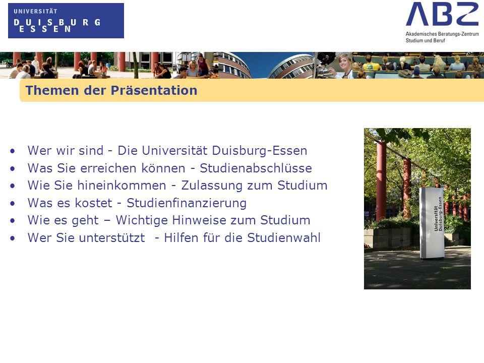 Themen der Präsentation Wer wir sind - Die Universität Duisburg-Essen Was Sie erreichen können - Studienabschlüsse Wie Sie hineinkommen - Zulassung zu