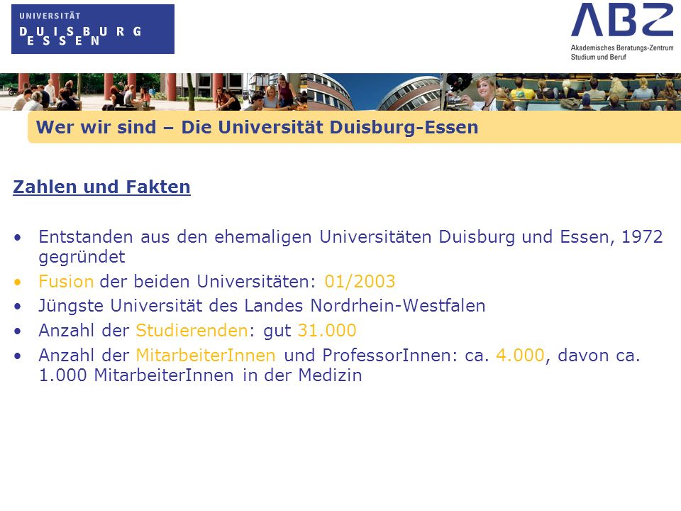 Wer Sie unterstützt – Hilfen für die Studienwahl Wichtige Informationsquellen Universität Duisburg-Essen: - Homepage der Universität www.uni-due.dewww.uni-due.de - Homepage des ABZ www.uni-due.de/abzwww.uni-due.de/abz - Übersicht Studienangebot www.uni-due.de/studienangebotewww.uni-due.de/studienangebote - Infos zum Arbeitsmarkt www.uni-essen.de/isa/www.uni-essen.de/isa/ Zulassung zum Studium: - Homepage der ZVS www.zvs.dewww.zvs.de - Infos zur Zulassung www.uni-due.de/abz/infomaterialwww.uni-due.de/abz/infomaterial - Bewerbung Uni DuE www.uni-due.de/studierendensekretariatwww.uni-due.de/studierendensekretariat Studienfinanzierung: - Bundesministerium, BAföG www.das-neue-bafoeg.dewww.das-neue-bafoeg.de - Homepage NRW-Bank www.bildungsfinanzierung-nrw.dewww.bildungsfinanzierung-nrw.de - Homepage Studentenwerke www.studentenwerke.dewww.studentenwerke.de