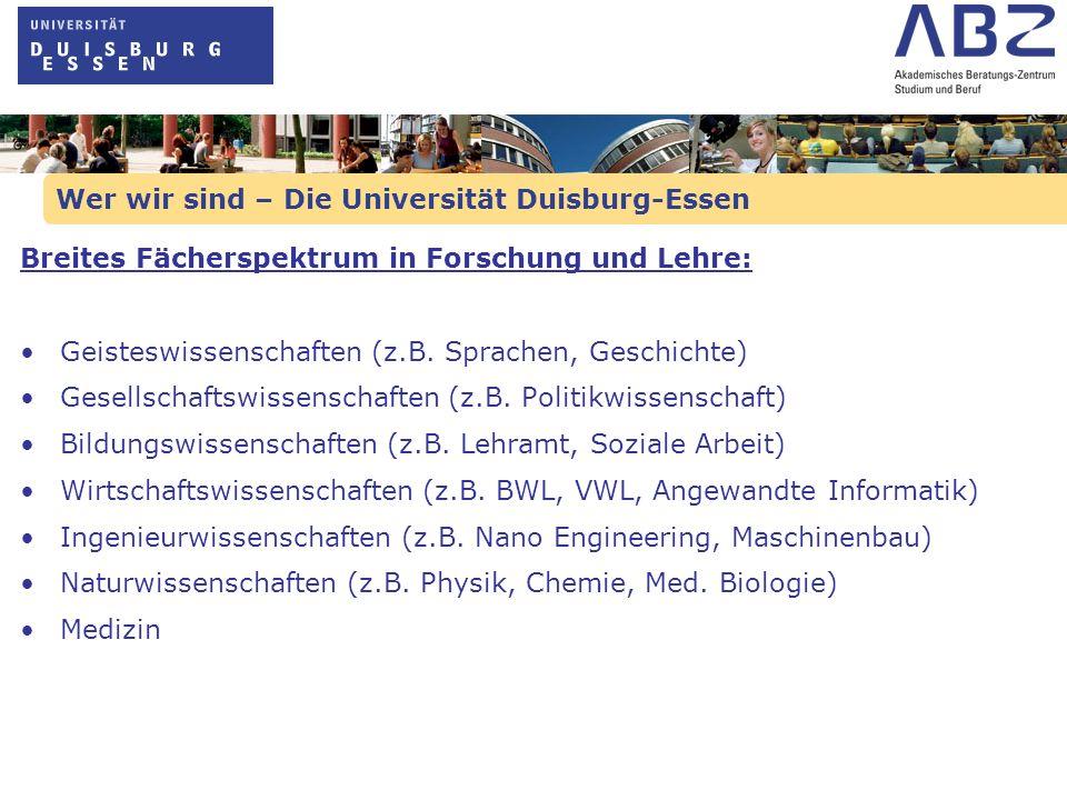 Wer wir sind – Die Universität Duisburg-Essen Breites Fächerspektrum in Forschung und Lehre: Geisteswissenschaften (z.B. Sprachen, Geschichte) Gesells