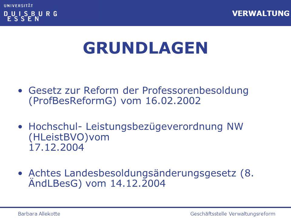 Geschäftsstelle VerwaltungsreformBarbara Allekotte VERWALTUNG INHALT DER REFORM Ersatz C-Besoldung (aufsteigende Dienstaltersstufen) durch leistungsorientierte Besoldung (festes Grundgehalt und variable Leistungsbezüge) Neue Besoldungsgruppen (Stand 08/2004): W1Juniorprof.3.405,34 W2Univ.-Prof.3.890,03 W3Univ.-Prof.4.723,61