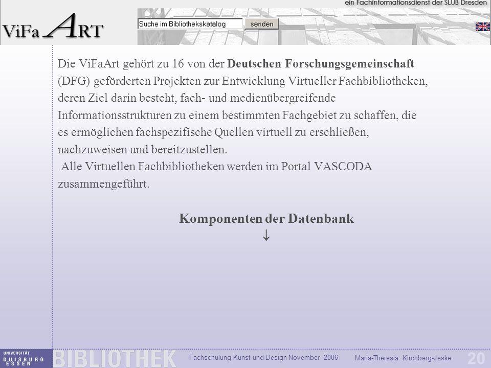 Fachschulung Kunst und Design November 2006 Maria-Theresia Kirchberg-Jeske 20 Die ViFaArt gehört zu 16 von der Deutschen Forschungsgemeinschaft (DFG) geförderten Projekten zur Entwicklung Virtueller Fachbibliotheken, deren Ziel darin besteht, fach- und medienübergreifende Informationsstrukturen zu einem bestimmten Fachgebiet zu schaffen, die es ermöglichen fachspezifische Quellen virtuell zu erschließen, nachzuweisen und bereitzustellen.