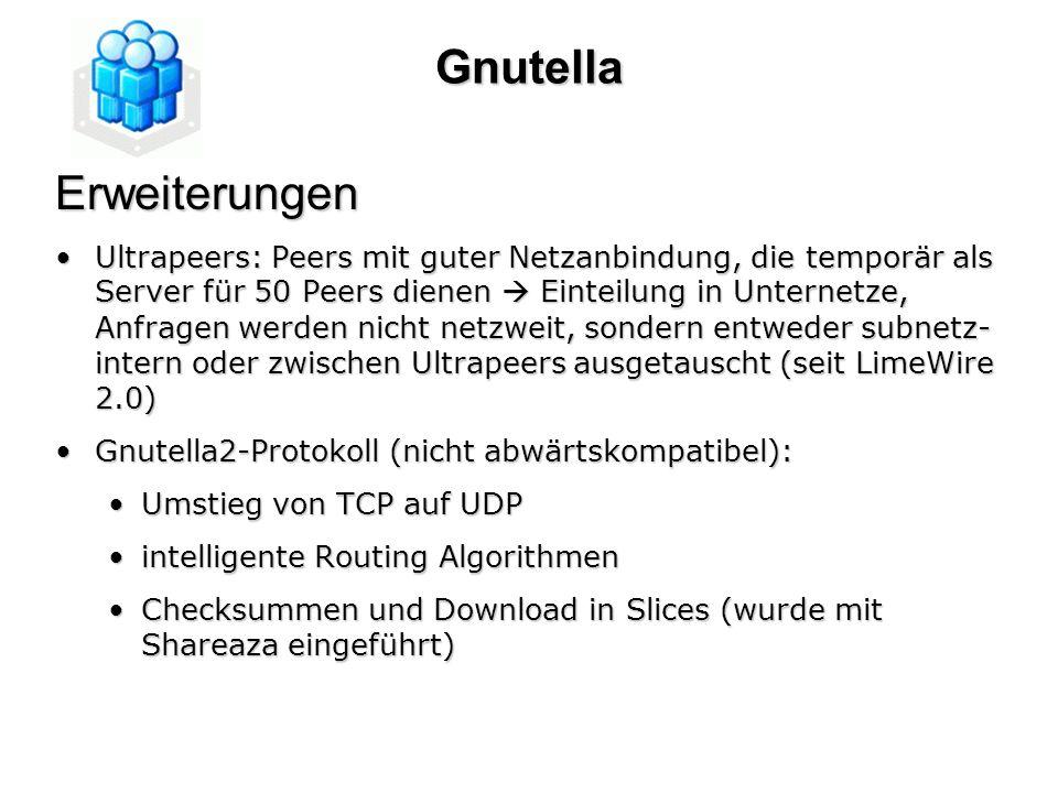 GnutellaErweiterungen Ultrapeers: Peers mit guter Netzanbindung, die temporär als Server für 50 Peers dienen Einteilung in Unternetze, Anfragen werden