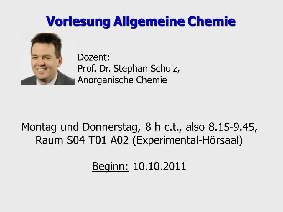 Montag und Donnerstag, 8 h c.t., also 8.15-9.45, Raum S04 T01 A02 (Experimental-Hörsaal) Beginn: 10.10.2011 Vorlesung Allgemeine Chemie Dozent: Prof.