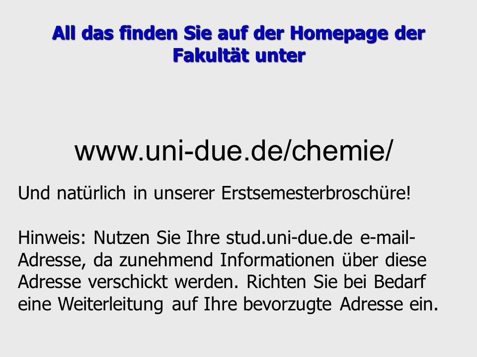 www.uni-due.de/chemie/ All das finden Sie auf der Homepage der Fakultät unter Und natürlich in unserer Erstsemesterbroschüre! Hinweis: Nutzen Sie Ihre