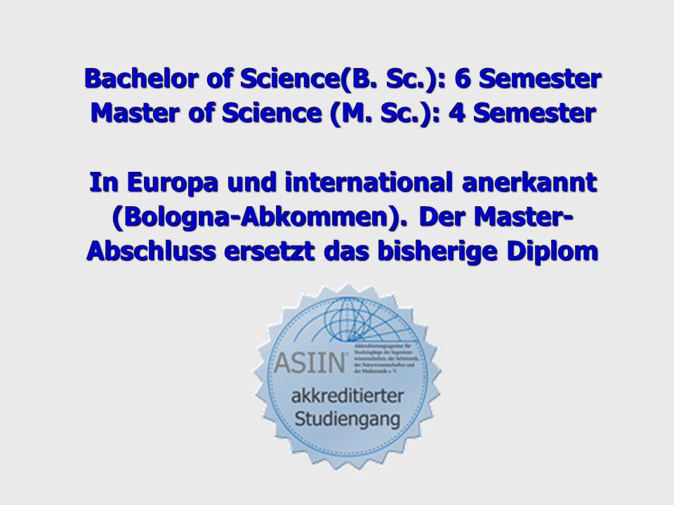 Bachelor of Science(B. Sc.): 6 Semester Master of Science (M. Sc.): 4 Semester In Europa und international anerkannt (Bologna-Abkommen). Der Master- A