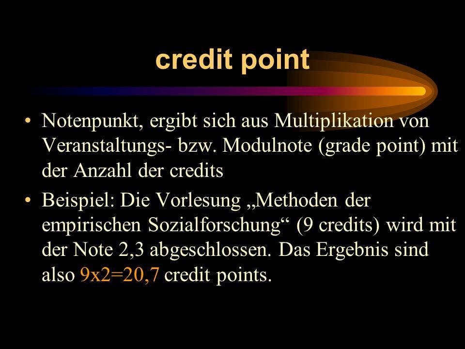 credit point Notenpunkt, ergibt sich aus Multiplikation von Veranstaltungs- bzw. Modulnote (grade point) mit der Anzahl der credits Beispiel: Die Vorl