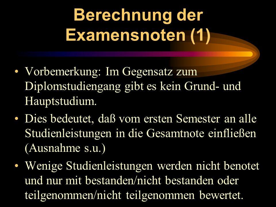 Berechnung der Examensnoten (1) Vorbemerkung: Im Gegensatz zum Diplomstudiengang gibt es kein Grund- und Hauptstudium. Dies bedeutet, daß vom ersten S
