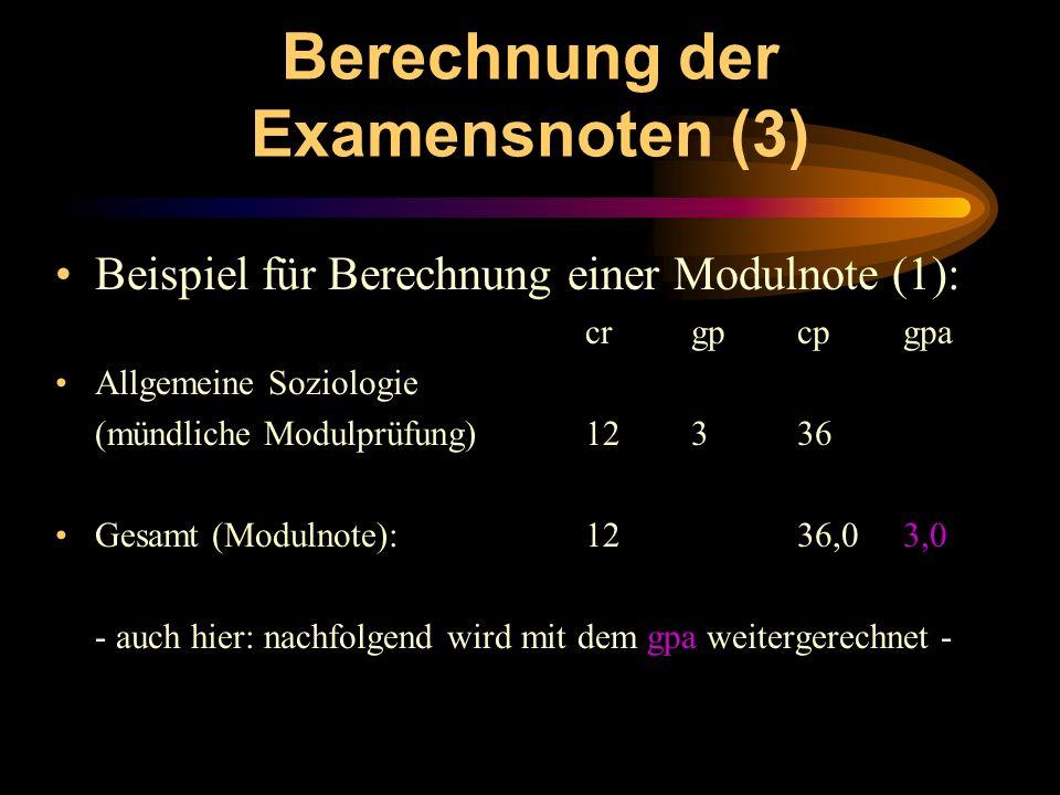 Berechnung der Examensnoten (3) Beispiel für Berechnung einer Modulnote (1): crgpcpgpa Allgemeine Soziologie (mündliche Modulprüfung)12336 Gesamt (Mod