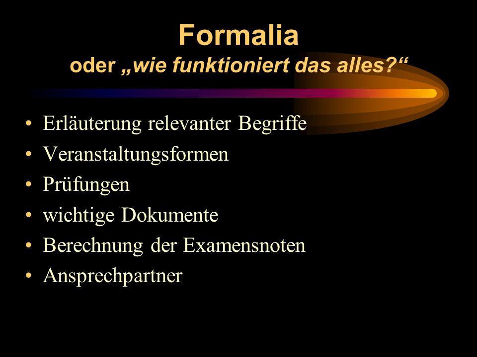 Formalia oder wie funktioniert das alles? Erläuterung relevanter Begriffe Veranstaltungsformen Prüfungen wichtige Dokumente Berechnung der Examensnote