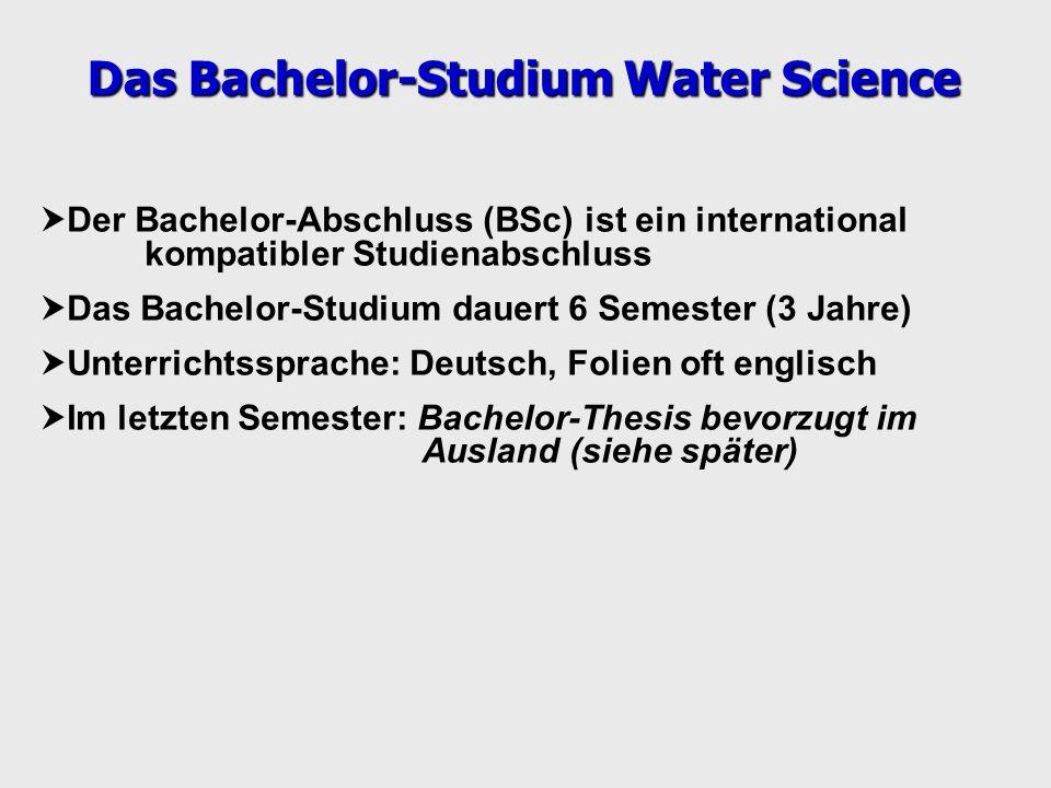 Der Bachelor-Abschluss (BSc) ist ein international kompatibler Studienabschluss Das Bachelor-Studium dauert 6 Semester (3 Jahre) Unterrichtssprache: Deutsch, Folien oft englisch Im letzten Semester: Bachelor-Thesis bevorzugt im Ausland (siehe später) Das Bachelor-Studium Water Science