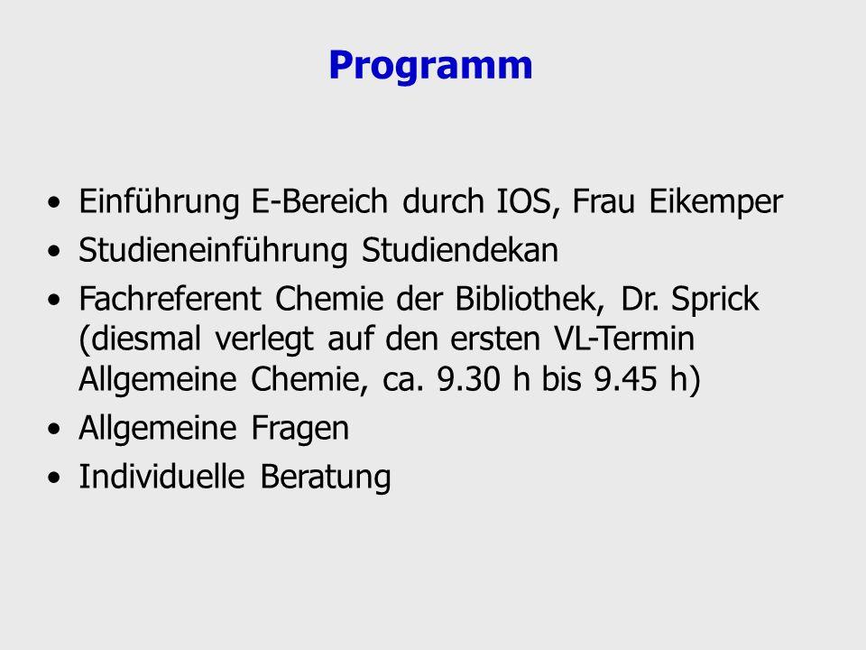 Programm Einführung E-Bereich durch IOS, Frau Eikemper Studieneinführung Studiendekan Fachreferent Chemie der Bibliothek, Dr. Sprick (diesmal verlegt