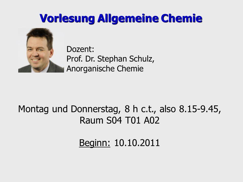 Montag und Donnerstag, 8 h c.t., also 8.15-9.45, Raum S04 T01 A02 Beginn: 10.10.2011 Vorlesung Allgemeine Chemie Dozent: Prof. Dr. Stephan Schulz, Ano