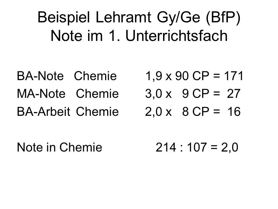 Beispiel Lehramt Gy/Ge (BfP) Note im 1. Unterrichtsfach BA-Note Chemie 1,9 x 90 CP = 171 MA-Note Chemie 3,0 x 9 CP = 27 BA-Arbeit Chemie 2,0 x 8 CP =