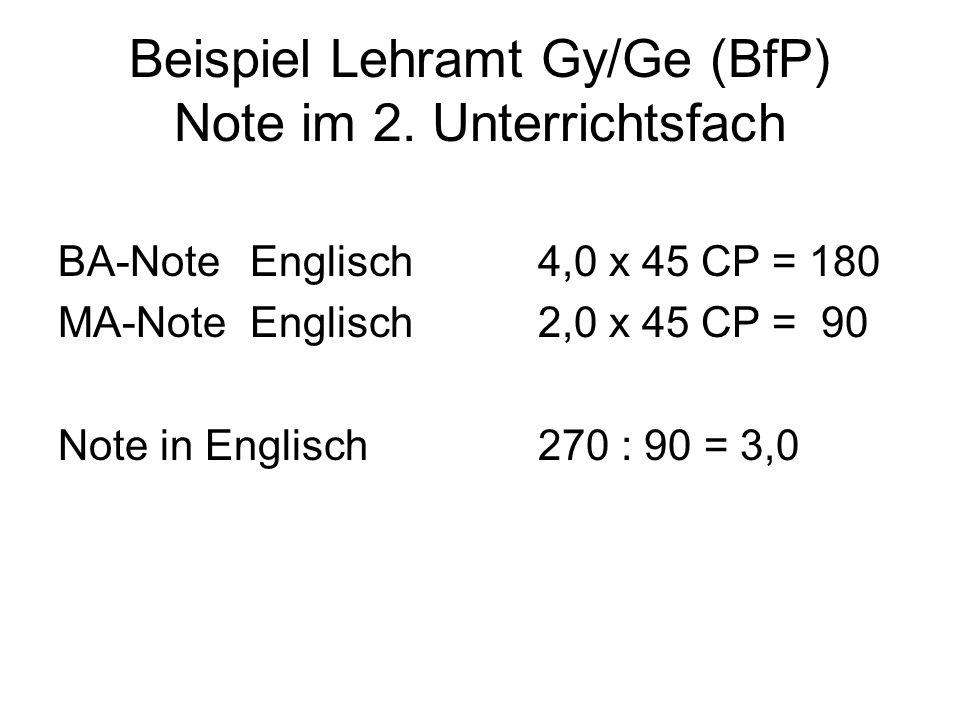 Beispiel Lehramt Gy/Ge (BfP) Note im 2. Unterrichtsfach BA-Note Englisch4,0 x 45 CP = 180 MA-Note Englisch 2,0 x 45 CP = 90 Note in Englisch 270 : 90
