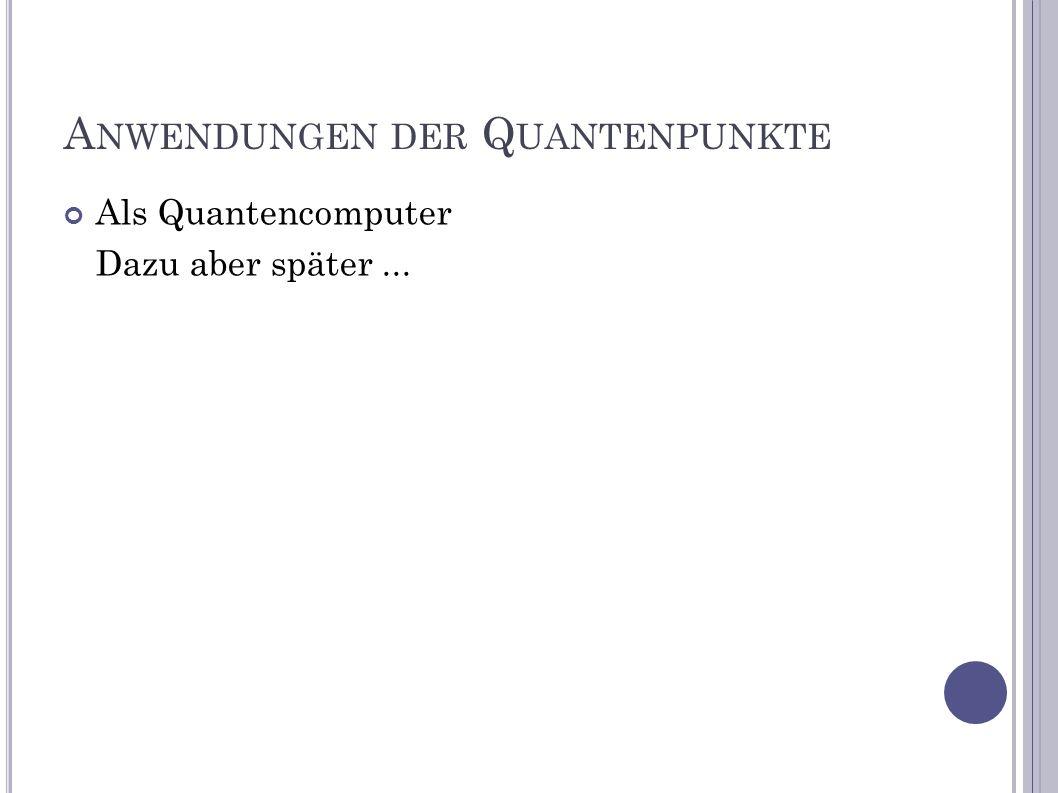 A NWENDUNGEN DER Q UANTENPUNKTE Als Quantencomputer Dazu aber später...