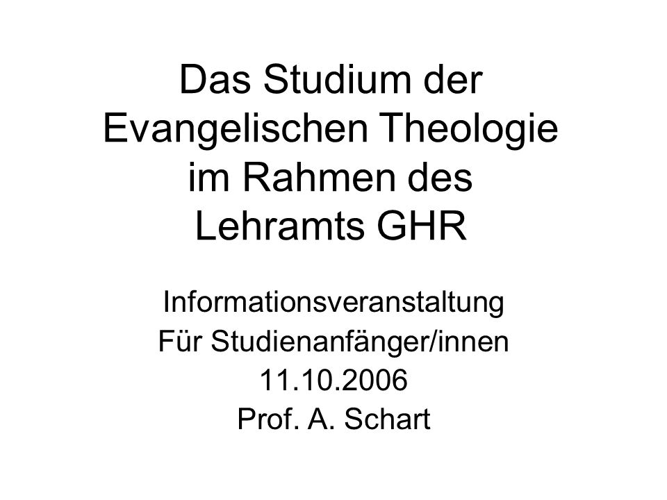 Das Studium der Evangelischen Theologie im Rahmen des Lehramts GHR Informationsveranstaltung Für Studienanfänger/innen 11.10.2006 Prof. A. Schart