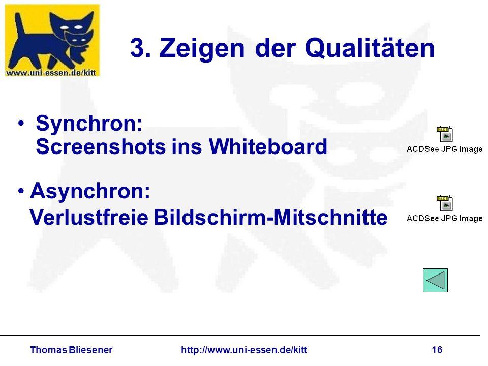 Thomas Bliesenerhttp://www.uni-essen.de/kitt16 3. Zeigen der Qualitäten Synchron: Screenshots ins Whiteboard Asynchron: Verlustfreie Bildschirm-Mitsch