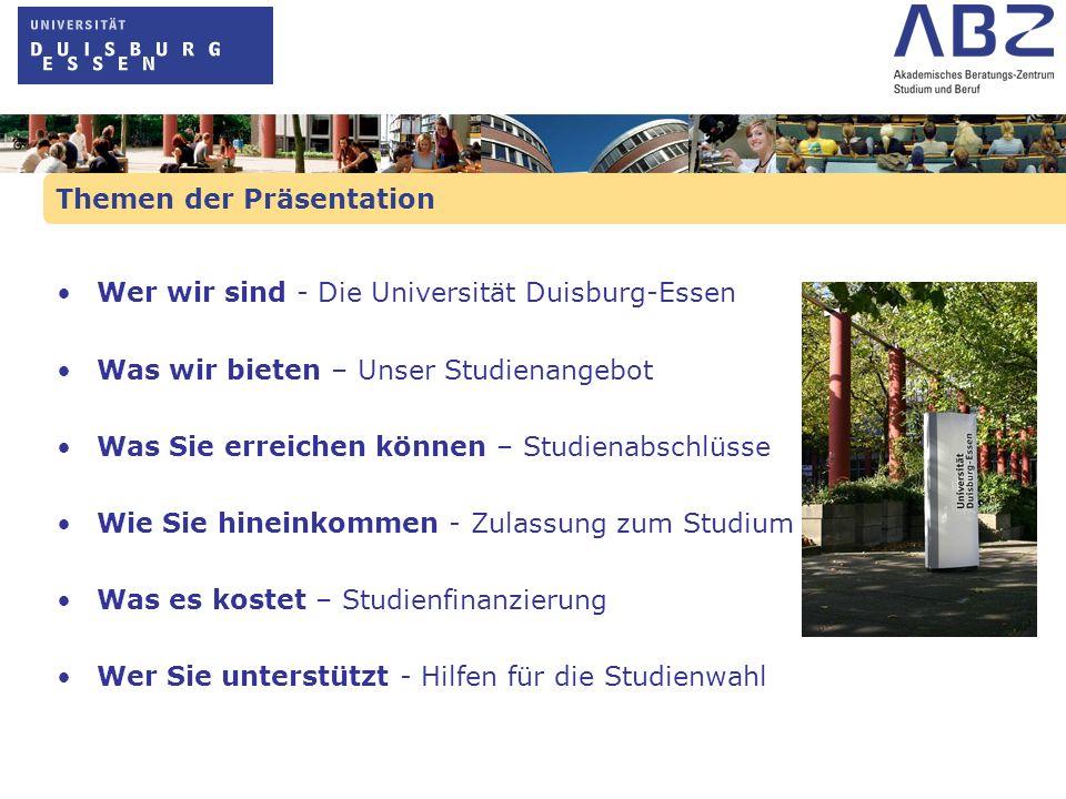 Themen der Präsentation Wer wir sind - Die Universität Duisburg-Essen Was wir bieten – Unser Studienangebot Was Sie erreichen können – Studienabschlüs