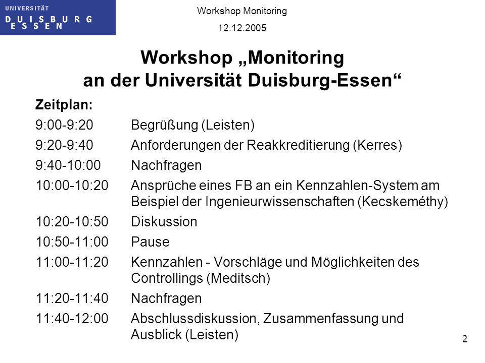 2 Workshop Monitoring 12.12.2005 Workshop Monitoring an der Universität Duisburg-Essen Zeitplan: 9:00-9:20Begrüßung (Leisten) 9:20-9:40 Anforderungen der Reakkreditierung (Kerres) 9:40-10:00Nachfragen 10:00-10:20Ansprüche eines FB an ein Kennzahlen-System am Beispiel der Ingenieurwissenschaften (Kecskeméthy) 10:20-10:50Diskussion 10:50-11:00Pause 11:00-11:20Kennzahlen - Vorschläge und Möglichkeiten des Controllings (Meditsch) 11:20-11:40Nachfragen 11:40-12:00Abschlussdiskussion, Zusammenfassung und Ausblick (Leisten)