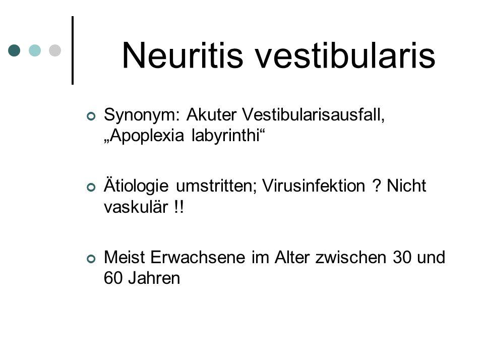Neuritis vestibularis Synonym: Akuter Vestibularisausfall, Apoplexia labyrinthi Ätiologie umstritten; Virusinfektion ? Nicht vaskulär !! Meist Erwachs