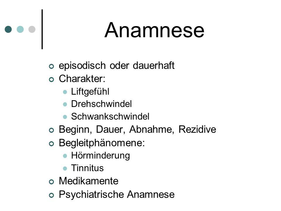 Anamnese episodisch oder dauerhaft Charakter: Liftgefühl Drehschwindel Schwankschwindel Beginn, Dauer, Abnahme, Rezidive Begleitphänomene: Hörminderun