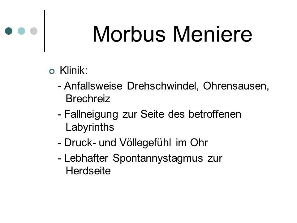Morbus Meniere Klinik: - Anfallsweise Drehschwindel, Ohrensausen, Brechreiz - Fallneigung zur Seite des betroffenen Labyrinths - Druck- und Völlegefüh