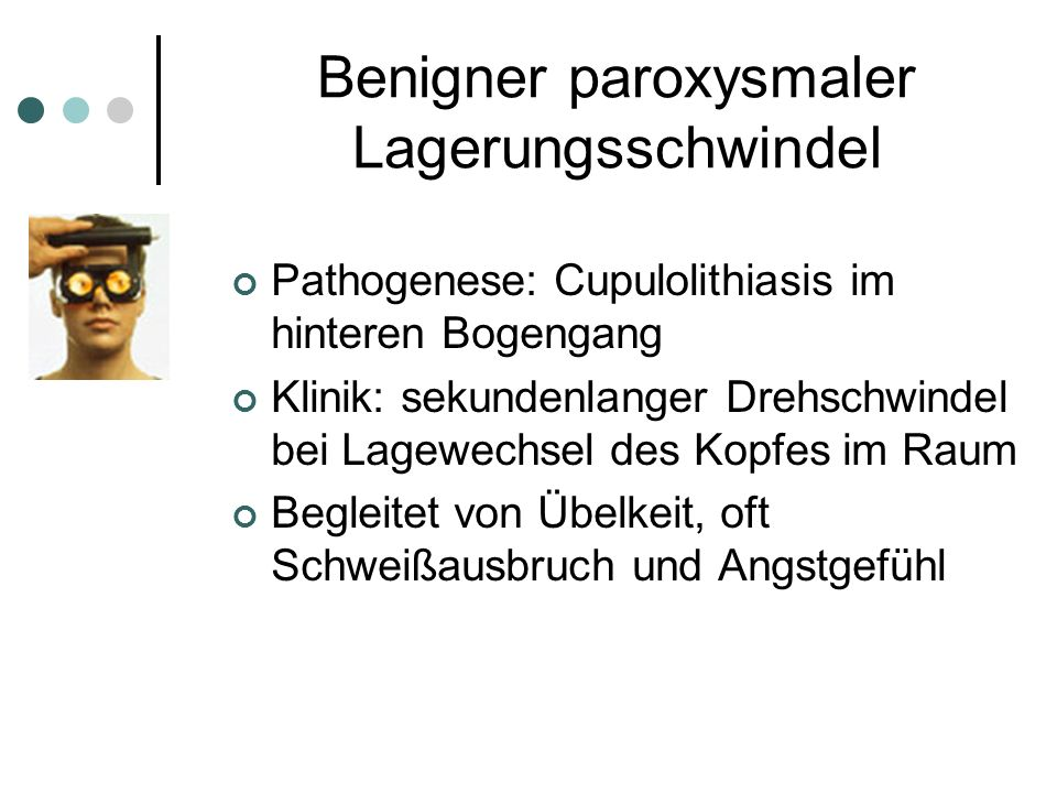 Benigner paroxysmaler Lagerungsschwindel Pathogenese: Cupulolithiasis im hinteren Bogengang Klinik: sekundenlanger Drehschwindel bei Lagewechsel des K