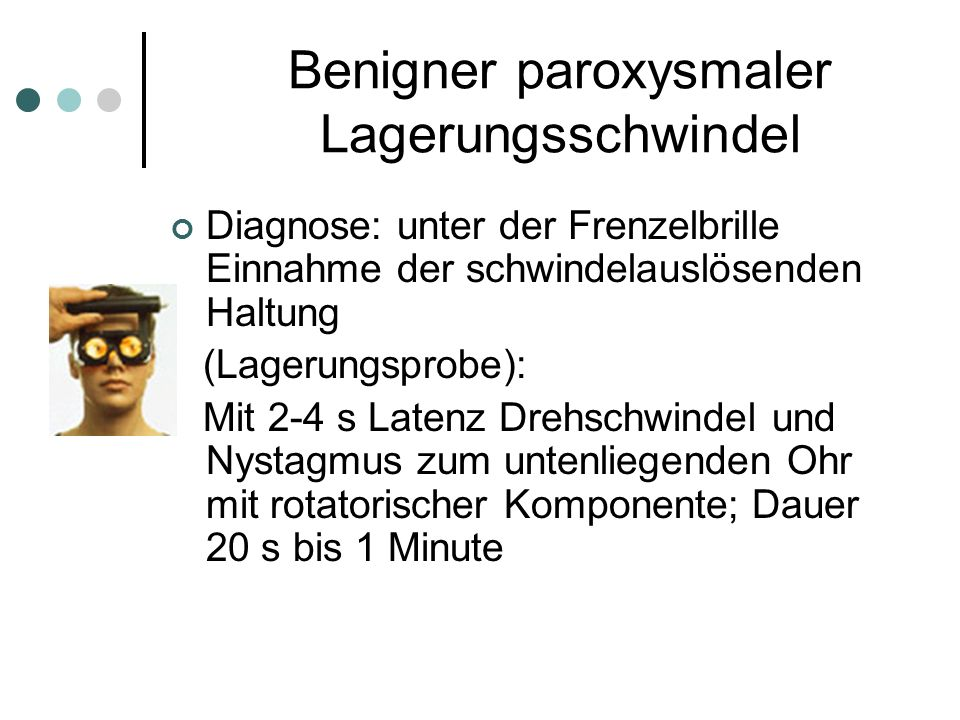 Diagnose: unter der Frenzelbrille Einnahme der schwindelauslösenden Haltung (Lagerungsprobe): Mit 2-4 s Latenz Drehschwindel und Nystagmus zum untenli