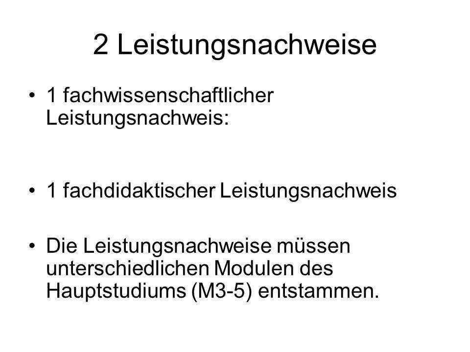 2 Leistungsnachweise 1 fachwissenschaftlicher Leistungsnachweis: 1 fachdidaktischer Leistungsnachweis Die Leistungsnachweise müssen unterschiedlichen Modulen des Hauptstudiums (M3-5) entstammen.