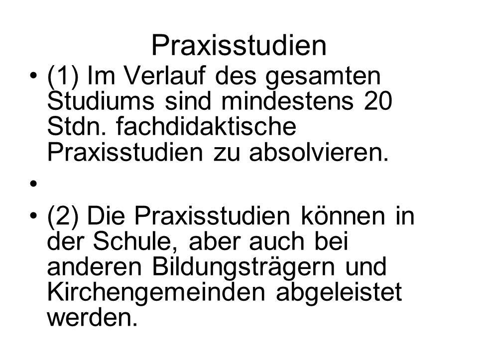Praxisstudien (1) Im Verlauf des gesamten Studiums sind mindestens 20 Stdn. fachdidaktische Praxisstudien zu absolvieren. (2) Die Praxisstudien können