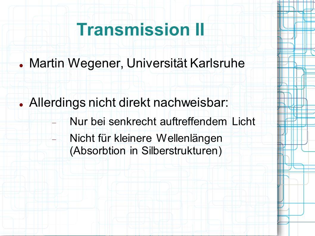 Transmission II Martin Wegener, Universität Karlsruhe Allerdings nicht direkt nachweisbar: Nur bei senkrecht auftreffendem Licht Nicht für kleinere We