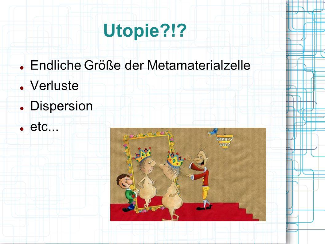 Utopie?!? Endliche Größe der Metamaterialzelle Verluste Dispersion etc...