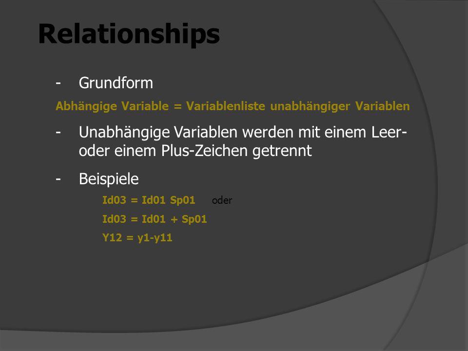Relationships -Grundform Abhängige Variable = Variablenliste unabhängiger Variablen -Unabhängige Variablen werden mit einem Leer- oder einem Plus-Zeichen getrennt -Beispiele Id03 = Id01 Sp01 oder Id03 = Id01 + Sp01 Y12 = y1-y11