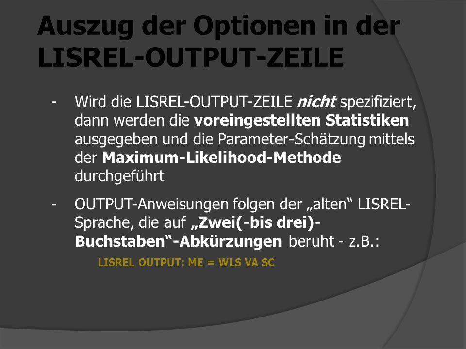 Auszug der Optionen in der LISREL-OUTPUT-ZEILE -Wird die LISREL-OUTPUT-ZEILE nicht spezifiziert, dann werden die voreingestellten Statistiken ausgegeben und die Parameter-Schätzung mittels der Maximum-Likelihood-Methode durchgeführt -OUTPUT-Anweisungen folgen der alten LISREL- Sprache, die auf Zwei(-bis drei)- Buchstaben-Abkürzungen beruht - z.B.: LISREL OUTPUT: ME = WLS VA SC