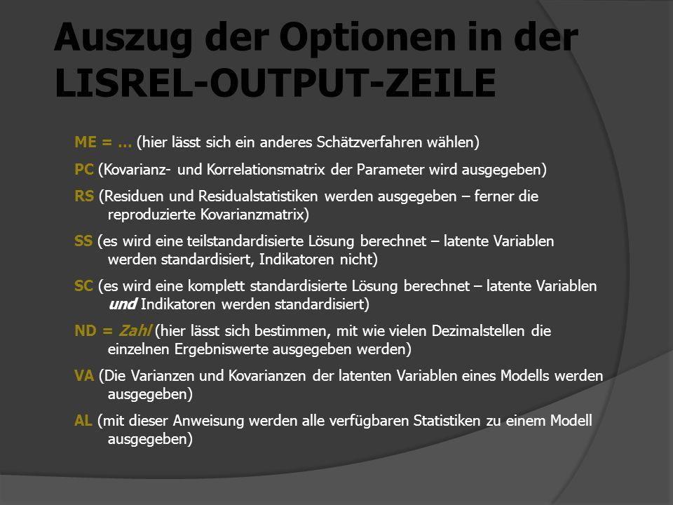 Auszug der Optionen in der LISREL-OUTPUT-ZEILE ME =... (hier lässt sich ein anderes Schätzverfahren wählen) PC (Kovarianz- und Korrelationsmatrix der