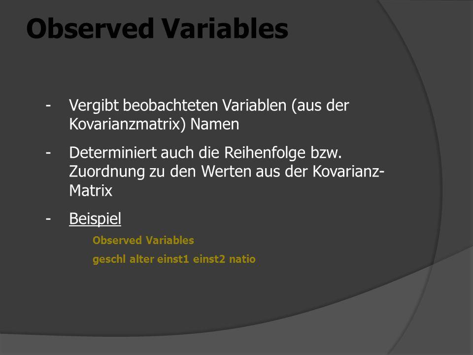 Observed Variables -Vergibt beobachteten Variablen (aus der Kovarianzmatrix) Namen -Determiniert auch die Reihenfolge bzw. Zuordnung zu den Werten aus