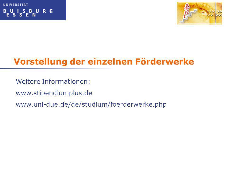 Vorstellung der einzelnen Förderwerke Weitere Informationen: www.stipendiumplus.de www.uni-due.de/de/studium/foerderwerke.php