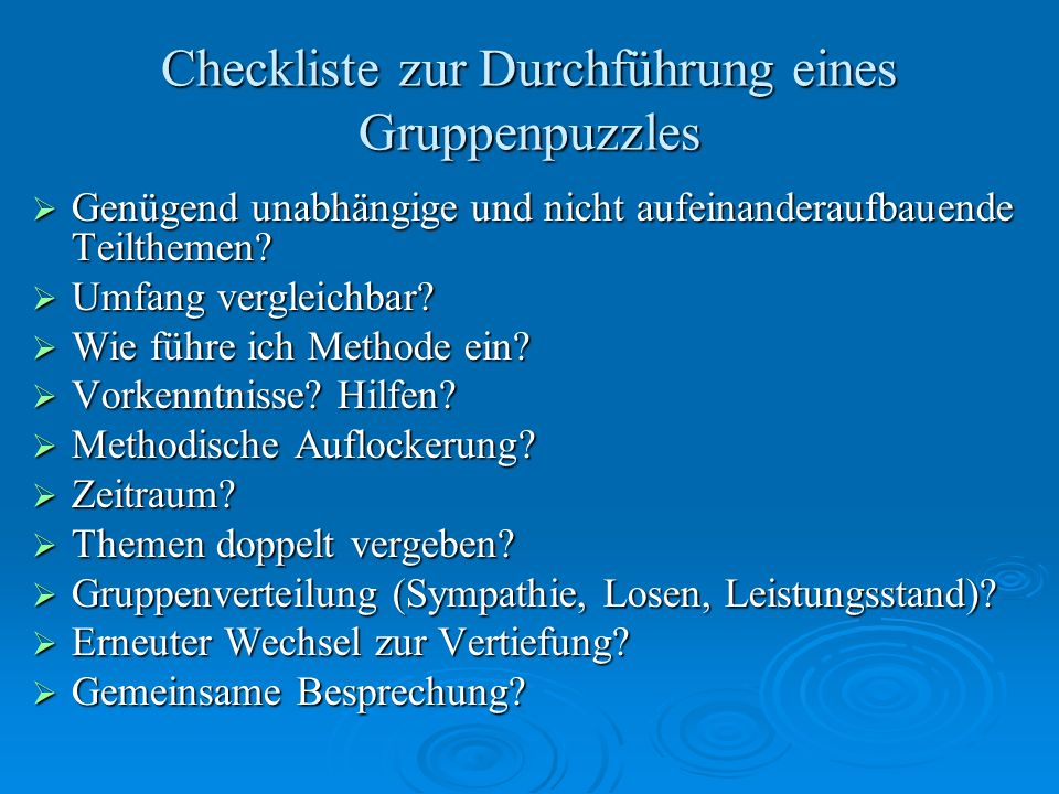 Checkliste zur Durchführung eines Gruppenpuzzles Genügend unabhängige und nicht aufeinanderaufbauende Teilthemen? Genügend unabhängige und nicht aufei