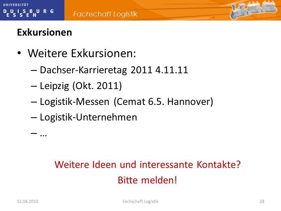 12.04.2010Fachschaft Logistik24 Exkursionen Weitere Exkursionen: – Dachser-Karrieretag 2011 4.11.11 – Leipzig (Okt. 2011) – Logistik-Messen (Cemat 6.5