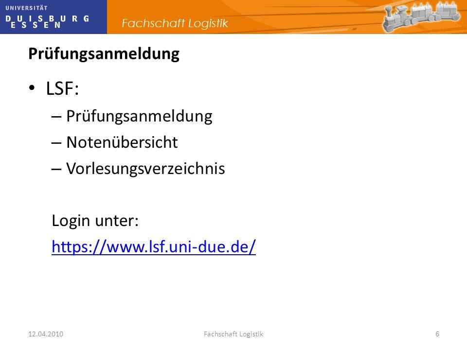 12.04.2010Fachschaft Logistik6 Prüfungsanmeldung LSF: – Prüfungsanmeldung – Notenübersicht – Vorlesungsverzeichnis Login unter: https://www.lsf.uni-du