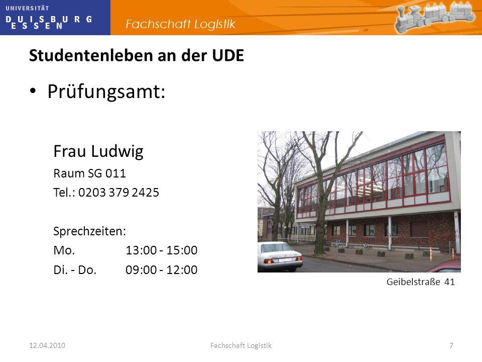12.04.2010Fachschaft Logistik7 Studentenleben an der UDE Prüfungsamt: Frau Ludwig Raum SG 011 Tel.: 0203 379 2425 Sprechzeiten: Mo. 13:00 - 15:00 Di.