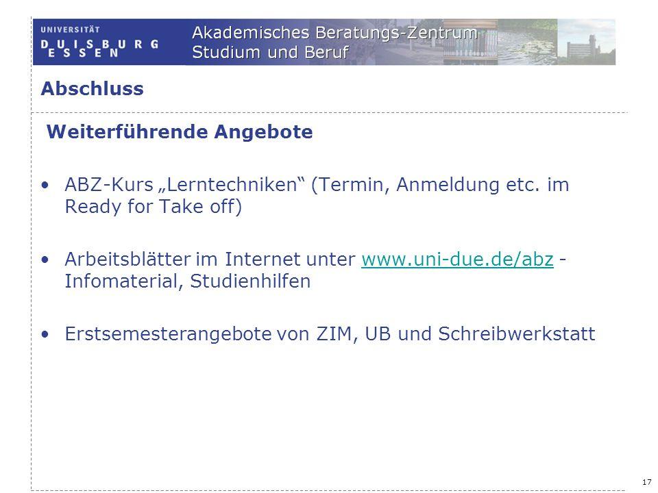 17 Abschluss Weiterführende Angebote ABZ-Kurs Lerntechniken (Termin, Anmeldung etc. im Ready for Take off) Arbeitsblätter im Internet unter www.uni-du