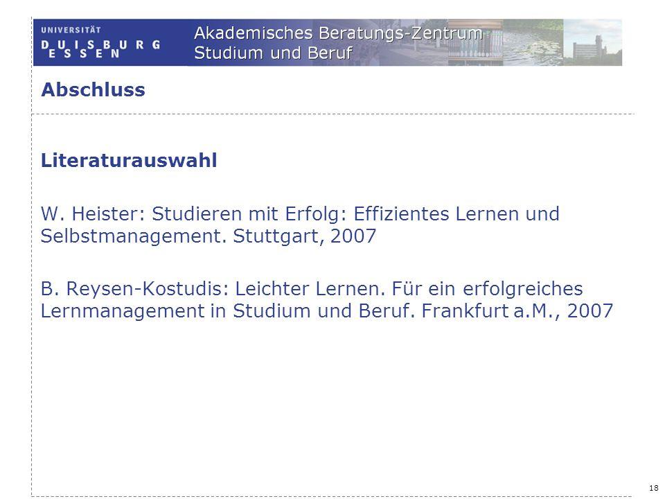 18 Abschluss Literaturauswahl W. Heister: Studieren mit Erfolg: Effizientes Lernen und Selbstmanagement. Stuttgart, 2007 B. Reysen-Kostudis: Leichter